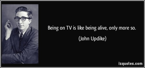quote-being-on-tv-is-like-being-alive-only-more-so-john-updike-321544